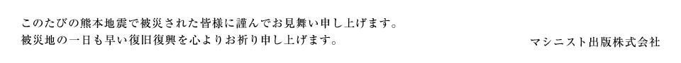 このたびの熊本地震で被災された皆様に謹んでお見舞い申し上げます。 被災地の一日も早い復旧復興を心よりお祈り申し上げます。 マシニスト出版株式会社