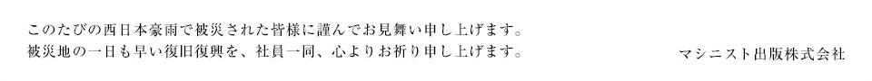 このたびの西日本豪雨で被災された皆様に謹んでお見舞い申し上げます。 被災地の一日も早い復旧復興を、社員一同、心よりお祈り申し上げます。 マシニスト出版株式会社